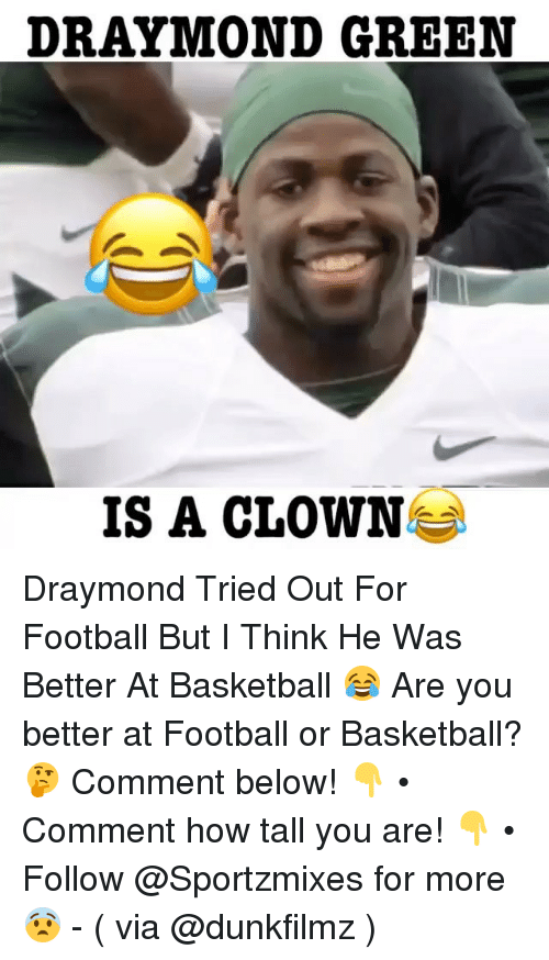 Basketball, Draymond Green, and Football: DRAYMOND GREEN  IS A CLOWN Draymond Tried Out For Football But I Think He Was Better At Basketball 😂 Are you better at Football or Basketball? 🤔 Comment below! 👇 • Comment how tall you are! 👇 • Follow @Sportzmixes for more 😨 - ( via @dunkfilmz )