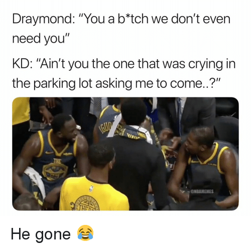 """Basketball, Crying, and Nba: Draymond: """"You a b*tch we don't even  need you""""  KD: """"Ain't you the one that was crying in  the parking lot asking me to come..?""""  @NBAMEMES He gone 😂"""