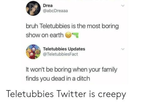 ditch: Drea  @abcDreaaa  bruh Teletubbies is the most boring  show on earth  Teletubbies Updates  @TeletubbiesFact  It won't be boring when your family  finds you dead in a ditch Teletubbies Twitter is creepy