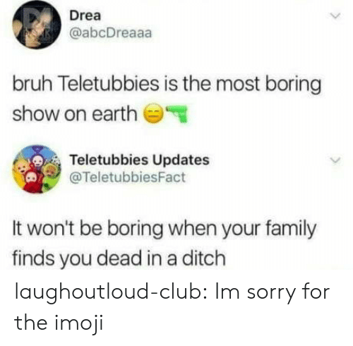 ditch: Drea  @abcDreaaa  bruh Teletubbies is the most boring  show on earth  Teletubbies Updates  @TeletubbiesFact  It won't be boring when your family  finds you dead in a ditch laughoutloud-club:  Im sorry for the imoji