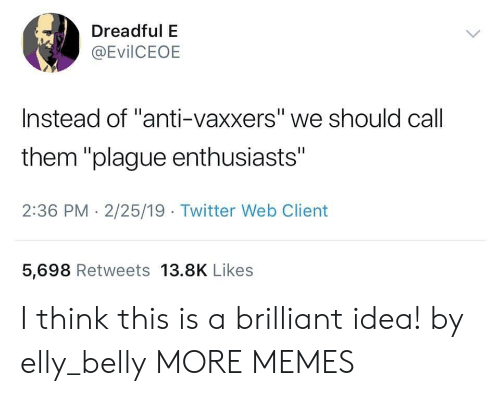 """Dank, Memes, and Target: Dreadful E  @EvilCEOE  Instead of """"anti-vaxxers"""" we should call  them """"plague enthusiasts""""  2:36 PM - 2/25/19 Twitter Web Client  5,698 Retweets 13.8K Likes I think this is a brilliant idea! by elly_belly MORE MEMES"""