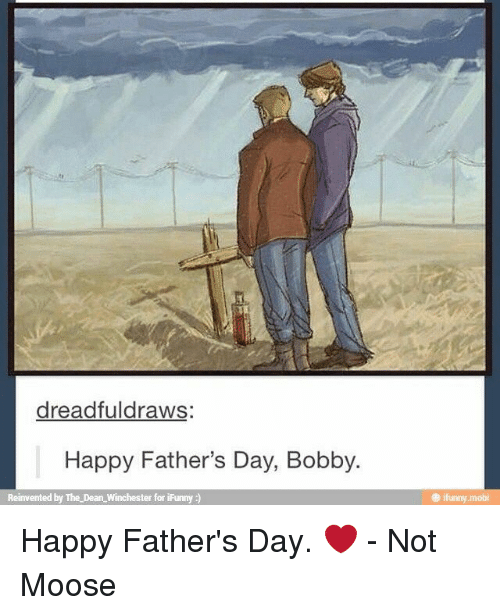 Ifunny Mobi: dreadfuldraws  Happy Father's Day, Bobby.  Reinvented by The Dean Winchester for iFunny  e ifunny.mobi Happy Father's Day. ❤  - Not Moose