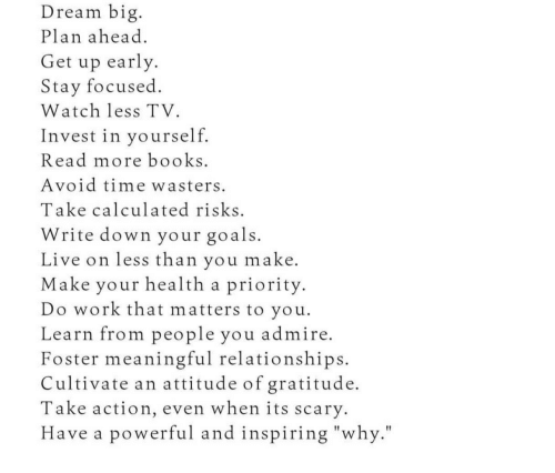 "Books, Goals, and Relationships: Dream big  Plan ahead  Get up early  Stay focused  Watch less TV.  Invest in yourself  Read more books  Avoid time wasters  Take calculated risks  Write down your goals.  Live on less than you make  Make your health a priority  Do work that matters to you.  Learn from people you admire  Foster meaningful relationships  Cultivate an attitude of gratitude.  Take action, even when its scary.  Have a powerful and inspiring ""why."""