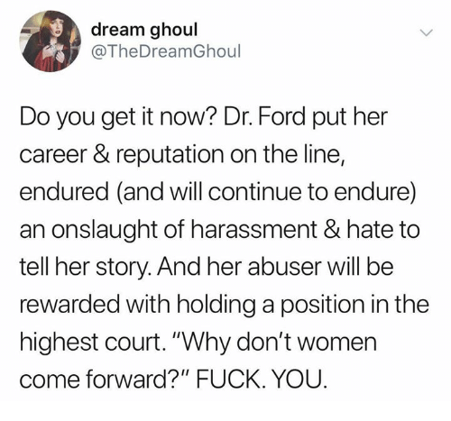 "Fuck You, Memes, and Ford: dream ghoul  @TheDreamGhoul  Do you get it now? Dr. Ford put her  career & reputation on the line,  endured (and will continue to endure)  an onslaught of harassment & hate to  tell her story. And her abuser will be  rewarded with holding a position in the  highest court.""Why don't women  come forward?"" FUCK. YOU"