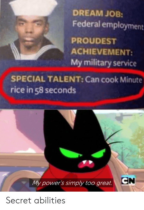 rice: DREAM JOB:  Federal employment  PROUDEST  ACHIEVEMENT  My military service  SPECIAL TALENT: Can cook Minute  rice in 58 seconds  CN  My power's simply too great. Secret abilities