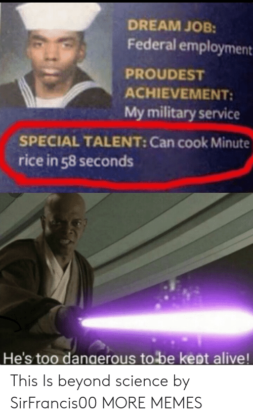 rice: DREAM JOB:  Federal employment  PROUDEST  ACHIEVEMENT:  My military service  SPECIAL TALENT: Can cook Minute  rice in 58 seconds  He's too dangerous to be kept alive! This Is beyond science by SirFrancis00 MORE MEMES