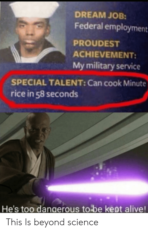 rice: DREAM JOB:  Federal employment  PROUDEST  ACHIEVEMENT:  My military service  SPECIAL TALENT: Can cook Minute  rice in 58 seconds  He's too dangerous to be kept alive! This Is beyond science