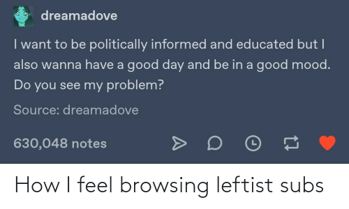 Educated: dreamadove  I want to be politically informed and educated but I  also wanna have a good day and be in a good mood.  Do you see my problem?  Source: dreamadove  630,048 notes How I feel browsing leftist subs