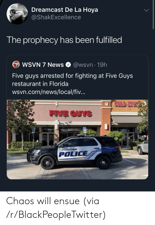 Blackpeopletwitter, News, and Police: Dreamcast De La Hoya  @ShakExcellence  The prophecy has been fulfilled  WSVN 7 News  @wsvn 19h  Five guys arrested for fighting at Five Guys  restaurant in Florida  wsvn.com/news/local/fiv...  FIVE QUYS  Stuart  POLICE  1701 Chaos will ensue (via /r/BlackPeopleTwitter)