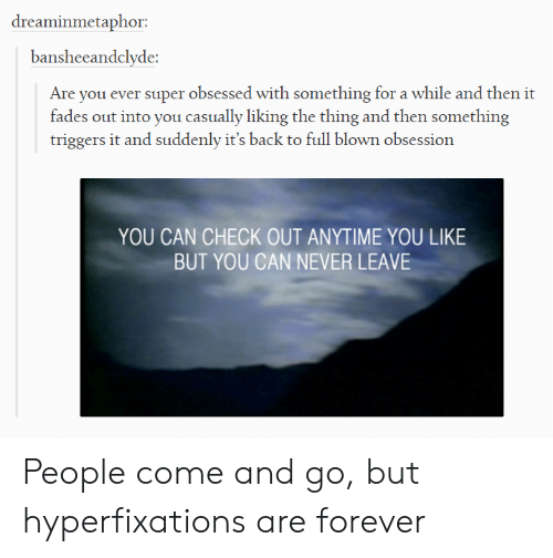 triggers: dreaminmetaphor:  bansheeandclyde:  Are you ever super obsessed with something for a while and then it  fades out into you casually liking the thing and then something  triggers it and suddenly it's back to full blown obsession  YOU CAN CHECK OUT ANYTIME YOU LIKE  BUT YOU CAN NEVER LEAVE People come and go, but hyperfixations are forever