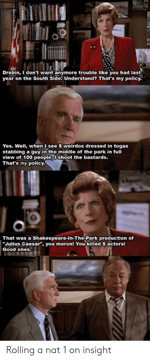 "Shakespeare, Good, and Julius Caesar: Drebin, I don't want anymore trouble like you had last  year on the South Side. Understand? That's my policy.  Yes. Well, when I see 5 weirdos dressed in togas  stabbing a guy in the middle of the park in full  view of 100 people, 0shoot the bastards.  That's my policy.  That was a Shakespeare-In-The-Park production of  Julius Caesar"", you moron! You killed 5 actors!  Good ones. Rolling a nat 1 on insight"