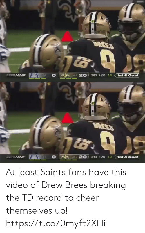 Video: DREES  10-3 201 3RD 7:20 13  25PTMNF  1st & Goal   DREES  1st & Goal  20 3RD 7:20 13  10-3  25FTMNF At least Saints fans have this video of Drew Brees breaking the TD record to cheer themselves up! https://t.co/0myft2XLli