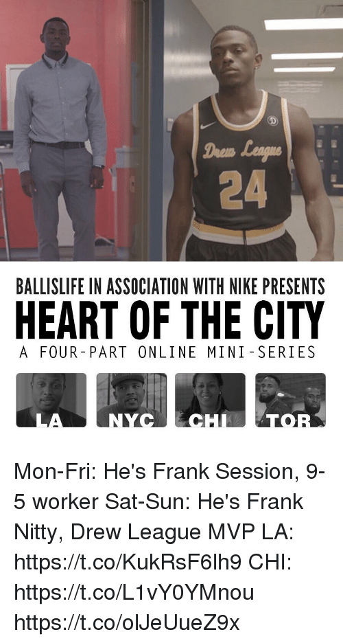 Memes, Nike, and Drew League: Drem  24  BALLISLIFE IN ASSOCIATION WITH NIKE PRESENTS  HEART OF THE CITY  A FOUR PART ONLINE MINI -SERIES  LA  NYCCHTOR Mon-Fri: He's Frank Session, 9-5 worker Sat-Sun: He's Frank Nitty, Drew League MVP  LA: https://t.co/KukRsF6lh9 CHI: https://t.co/L1vY0YMnou https://t.co/olJeUueZ9x