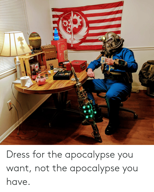 You Want: Dress for the apocalypse you want, not the apocalypse you have.