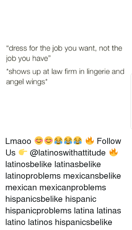 """Latinos, Memes, and Angel: """"dress for the job you want, not the  job you have""""  shows up at law firm in lingerie and  angel wings* Lmaoo 😊😊😂😂😂 🔥 Follow Us 👉 @latinoswithattitude 🔥 latinosbelike latinasbelike latinoproblems mexicansbelike mexican mexicanproblems hispanicsbelike hispanic hispanicproblems latina latinas latino latinos hispanicsbelike"""