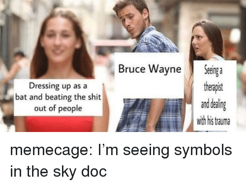 symbols: Dressing up as a  bat and beating the shit  out of people  Bruce WayneSenga  therapist  Eand deal  with his tauma memecage:  I'm seeing symbols in the sky doc