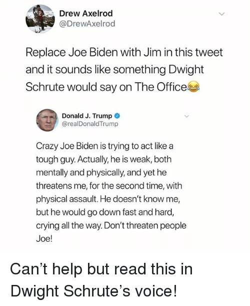 Crazy, Crying, and Joe Biden: Drew Axelrod  @DrewAxelrod  Replace Joe Biden with Jim in this tweet  and it sounds like something Dwight  Schrute would say on The Officel  Donald J. Trump  @realDonaldTrump  Crazy Joe Biden is trying to act like a  tough guy. Actually, he is weak, both  mentally and physically, and yet he  threatens me, for the second time, with  physical assault. He doesn't know me,  but he would go down fast and hard,  crying all the way. Don't threaten people  Joe! Can't help but read this in Dwight Schrute's voice!