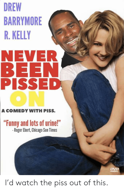 Roger Ebert: DREW  BARRYMORE  R. KELLY  NEVER  BEEN  PISSED  ON  A COMEDY WITH PISS.  Funny and lots of urine!  -Roger Ebert, Chicago Sun Times I'd watch the piss out of this.