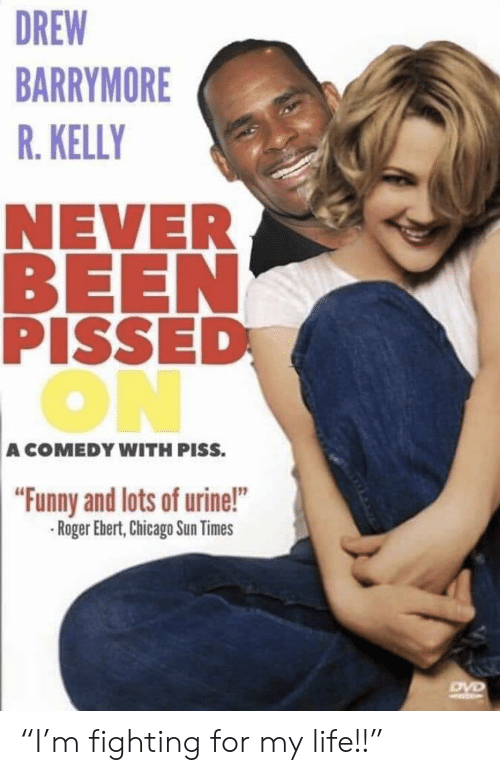 """Roger Ebert: DREW  BARRYMORE  R. KELLY  NEVER  BEEN  PISSED  ON  A COMEDY WITH PISS.  """"Funny and lots of urine!""""  Roger Ebert,Chicago Sun Times """"I'm fighting for my life!!"""""""