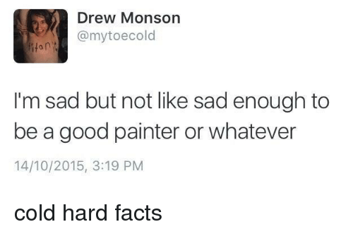 painter: Drew Monson  @mytoecold  0  I'm sad but not like sad enough to  be a good painter or whatever  14/10/2015, 3:19 PM cold hard facts