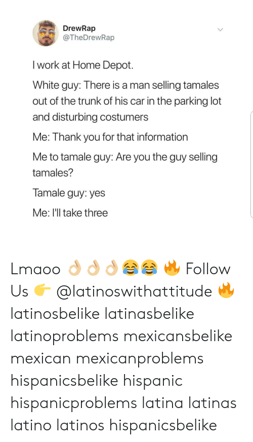 Latinos: DrewRap  @TheDrewRap  I work at Home Depot.  White guy: Ihere is a man selling tamales  out of the trunk of his car in the parking lot  and disturbing costumers  Me: Thank you for that information  Me to tamale guy: Are you the guy selling  tamales?  Tamale guy: yes  Me: I'll take three Lmaoo 👌🏼👌🏼👌🏼😂😂 🔥 Follow Us 👉 @latinoswithattitude 🔥 latinosbelike latinasbelike latinoproblems mexicansbelike mexican mexicanproblems hispanicsbelike hispanic hispanicproblems latina latinas latino latinos hispanicsbelike