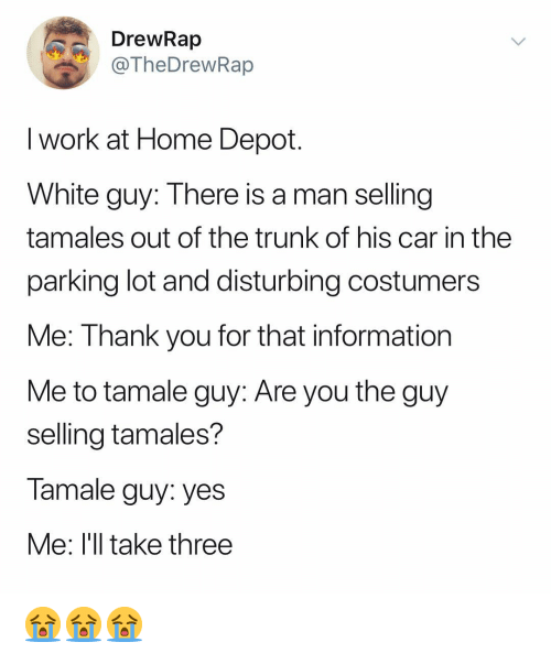 tamales: DrewRap  TheDrewRap  I work at Home Depot  White guy: There is a man selling  tamales out of the trunk of his car in the  parking lot and disturbing costumers  Me: Thank you for that information  Me to tamale guy: Are you the guy  selling tamales?  Tamale guy: yes  Me: l'll take three 😭😭😭