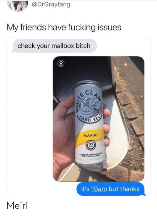 Mango: @DrGrayfang  My friends have fucking issues  check your mailbox bitch  CLAM  HARD  SELY  MANGO  SPIKED SPARKLING WATE  WITH A HINT OFMA  RF  it's 10am but thanks Meirl