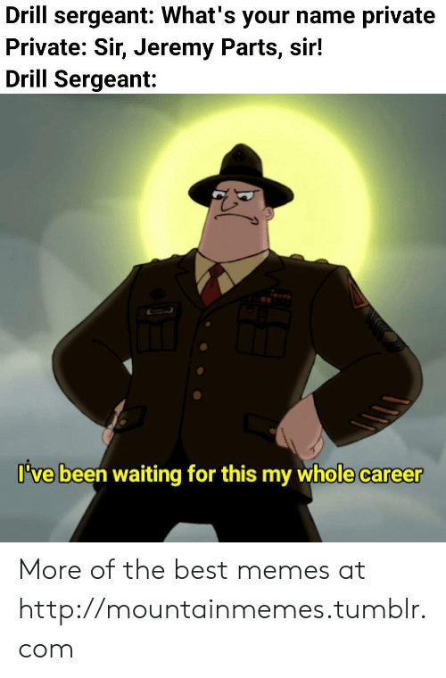 drill: Drill sergeant: What's your name private  Private: Sir, Jeremy Parts, sir!  Drill Sergeant:  I've been waiting for this my whole career More of the best memes at http://mountainmemes.tumblr.com