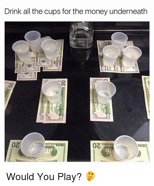 Underneathe: Drink all the cups for the money underneath Would You Play? 🤔