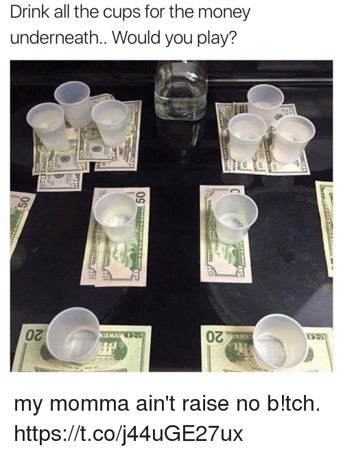 Underneathe: Drink all the cups for the money  underneath.. Would you play? my momma ain't raise no b!tch. https://t.co/j44uGE27ux
