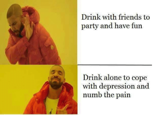 have fun: Drink with friends to  party and have fun  Drink alone to cope  with depression and  numb the pain