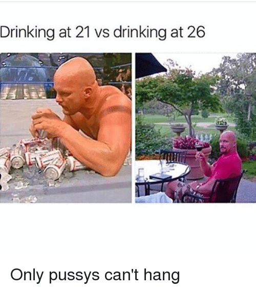 Pussys: Drinking at 21 vs drinking at 26 Only pussys can't hang