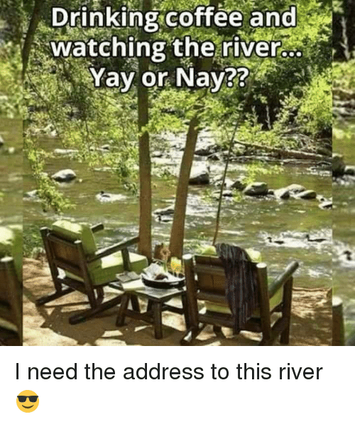 Drinking Coffee: Drinking coffee and  watching the river.  Yay or Nay I need the address to this river 😎