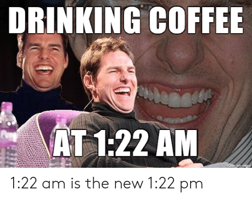 Drinking Coffee: DRINKING COFFEE  AT 1:22 AM  made on amgur 1:22 am is the new 1:22 pm
