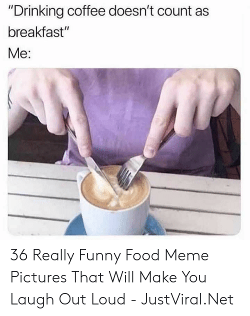 "Drinking, Food, and Funny: ""Drinking coffee doesn't count as  breakfast""  Мe: 36 Really Funny Food Meme Pictures That Will Make You Laugh Out Loud - JustViral.Net"