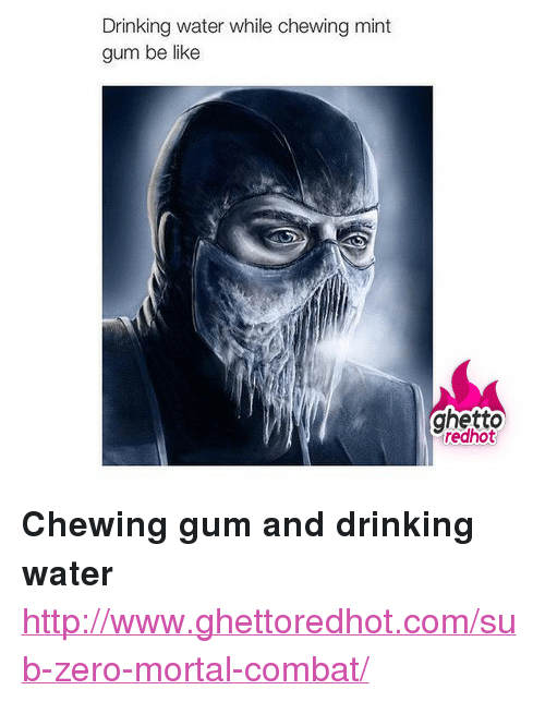 "Sub-Zero: Drinking water while chewing mint  gum be like  ghetto  redhot <p><strong>Chewing gum and drinking water</strong></p><p><a href=""http://www.ghettoredhot.com/sub-zero-mortal-combat/"">http://www.ghettoredhot.com/sub-zero-mortal-combat/</a></p>"