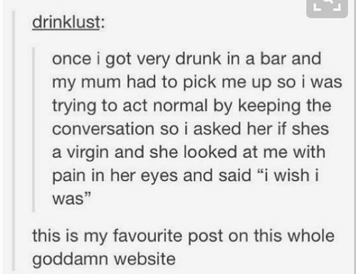 "Drunk, Virgin, and Pain: drinklust:  once i got very drunk in a bar and  my mum had to pick me up so i was  trying to act normal by keeping the  conversation so i asked her if shes  a virgin and she looked at me with  pain in her eyes and said ""i wish i  was""  this is my favourite post on this whole  goddamn website"