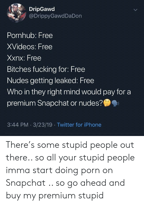 xvideos: DripGawd  @DrippyGawdDa Don  Pornhub: Free  XVideos: Free  Xxnx: Free  Bitches fucking for: Free  Nudes getting leaked: Free  Who in they right mind would pay for a  premium Snapchat or nudes?  3:44 PM 3/23/19 Twitter for iPhone There's some stupid people out there.. so all your stupid people imma start doing porn on Snapchat .. so go ahead and buy my premium stupid