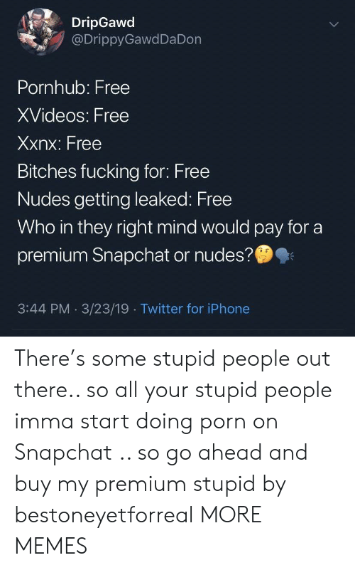 xvideos: DripGawd  @DrippyGawdDa Don  Pornhub: Free  XVideos: Free  Xxnx: Free  Bitches fucking for: Free  Nudes getting leaked: Free  Who in they right mind would pay for a  premium Snapchat or nudes?  3:44 PM 3/23/19 Twitter for iPhone There's some stupid people out there.. so all your stupid people imma start doing porn on Snapchat .. so go ahead and buy my premium stupid by bestoneyetforreal MORE MEMES