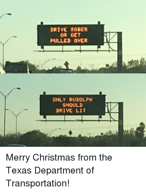 Christmas, Lit, and Drive: DRIVE 8OBER  OR GET  PULLED OVER  ONLY RUDOLPH  SHOULD  DRIYE LIT Merry Christmas from the Texas Department of Transportation!