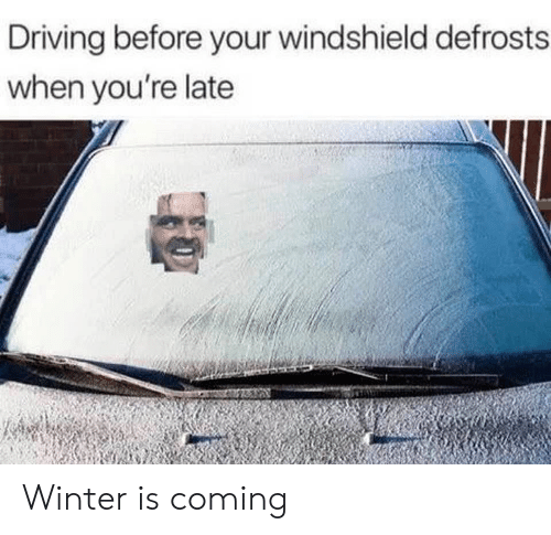 Winter Is: Driving before your windshield defrosts  when you're late Winter is coming