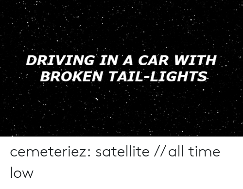 all time low: DRIVING IN A CAR WITH  BROKEN TAIL-LIGHTS cemeteriez: satellite // all time low