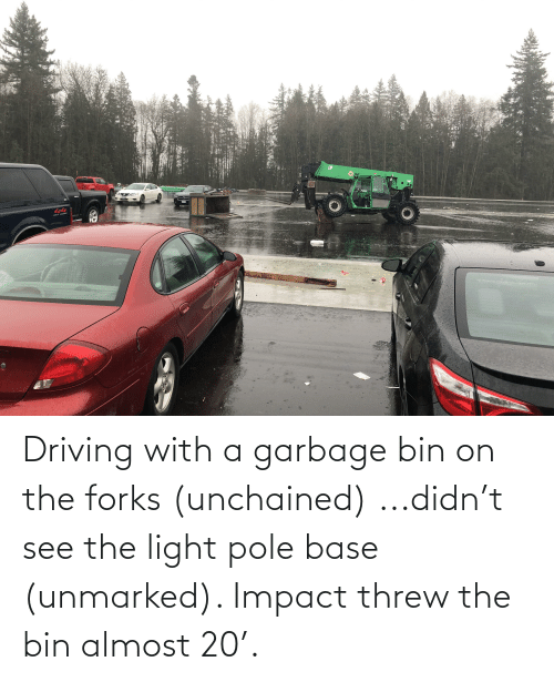 impact: Driving with a garbage bin on the forks (unchained) ...didn't see the light pole base (unmarked). Impact threw the bin almost 20'.