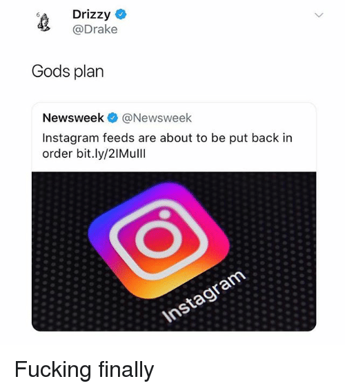 Drake, Fucking, and Instagram: Drizzy C  @Drake  Gods plan  Newsweek @Newsweek  Instagram feeds are about to be put back in  order bit.ly/2IMullI Fucking finally