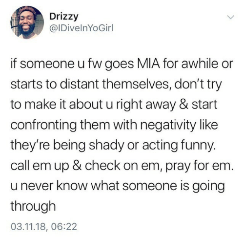 Dont Try: Drizzy  @IDivelnYoGirl  if someone u fw goes MIA for awhile or  starts to distant themselves, don't try  to make it about u right away & start  confronting them with negativity like  they're being shady or acting funny  call em up & check on em, pray for em.  u never know what someone is going  through  03.11.18, 06:22