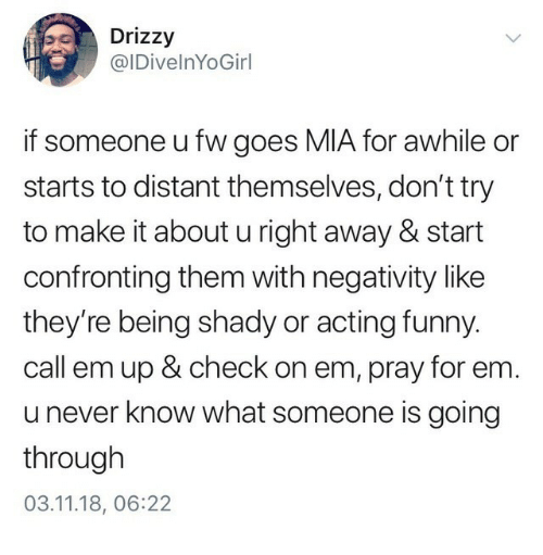 Funny, Acting, and Never: Drizzy  @IDivelnYoGirl  if someone ufw goes MIA for awhile or  starts to distant themselves, don't try  to make it about u right away& start  confronting them with negativity like  they're being shady or acting funny.  call em up & check on em, pray for em  u never know what someone is going  through  03.11.18, 06:22