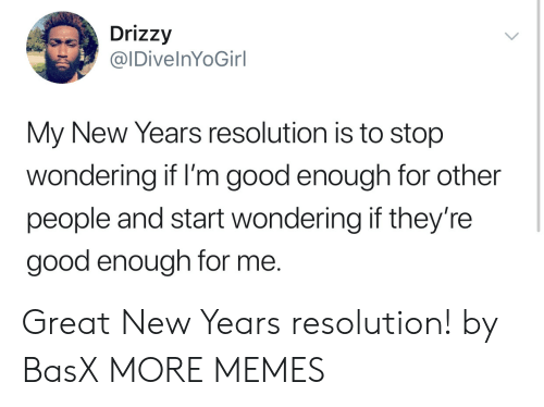Dank, Memes, and Target: Drizzy  IDivelnYoGirl  My New Years resolution is to stop  wondering if I'm good enough for other  people and start wondering if they're  good enough for me. Great New Years resolution! by BasX MORE MEMES