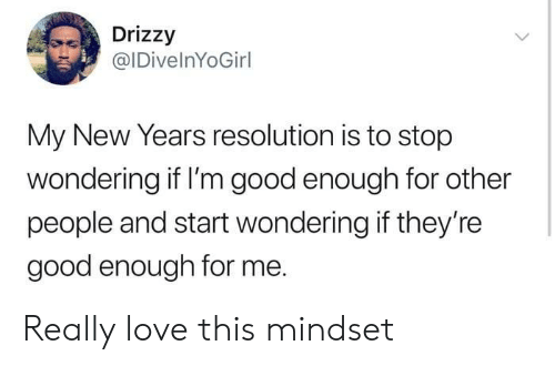 Good Enough For Me: Drizzy  @IDivelnYoGirl  My New Years resolution is to stop  wondering if I'm good enough for other  people and start wondering if they're  good enough for me. Really love this mindset
