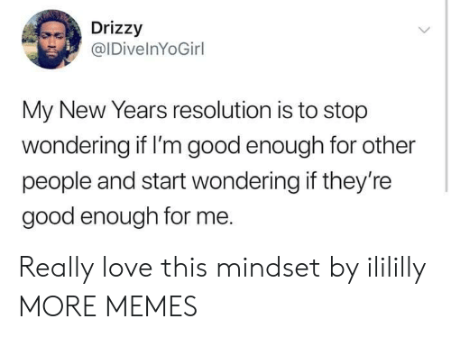Good Enough For Me: Drizzy  @IDivelnYoGirl  My New Years resolution is to stop  wondering if I'm good enough for other  people and start wondering if they're  good enough for me. Really love this mindset by ilililly MORE MEMES