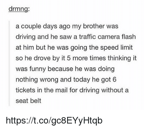 Belting: drmng  a couple days ago my brother was  driving and he saw a traffic camera flash  at him but he was going the speed limit  so he drove by it 5 more times thinking it  was funny because he was doing  nothing wrong and today he got 6  tickets in the mail for driving without a  seat belt https://t.co/gc8EYyHtqb
